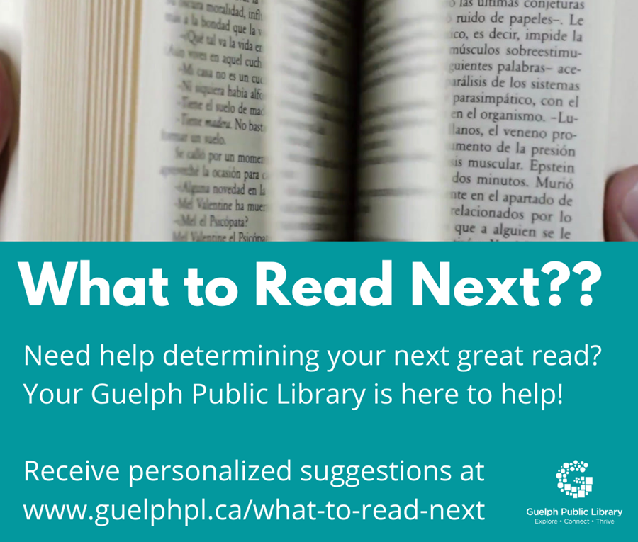 Need help determining your next great read? Your Guelph Public Library is here to help! Received personalized suggestions at www.guelphpl.ca/what-to-read-next
