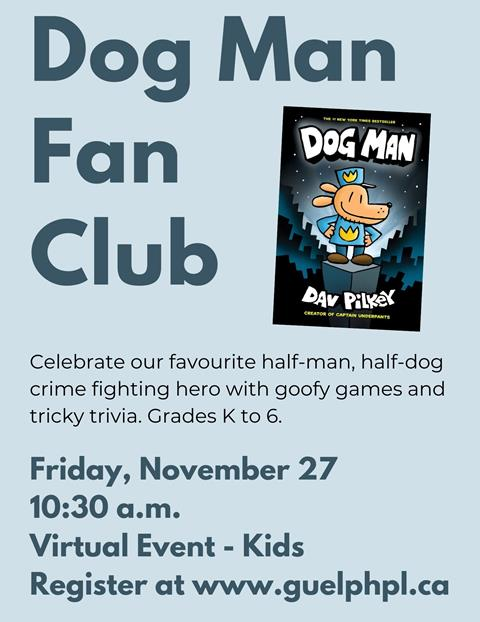 Dog Man Fan Club, November 27 at 10:30 a.m. Join us as we celebrate our favourite half-man, half-dog crime fighting hero with goofy games and tricky trivia. Please register. Kids. Grades K to 6.