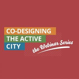 A graphic advertising the Co-Designing the Active City Webinar Series