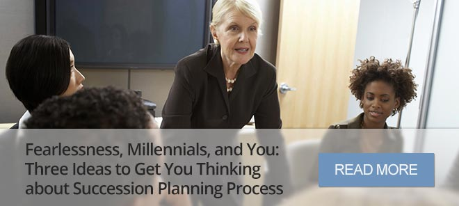 FEARLESSNESS, MILLENNIALS, AND YOU: THREE IDEAS TO GET YOU THINKING ABOUT SUCCESSION PLANNING PROCESS