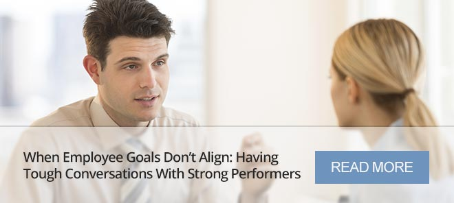 WHEN EMPLOYEE GOALS DON'T ALIGN: HAVING TOUGH CONVERSATIONS WITH STRONG PERFORMERS