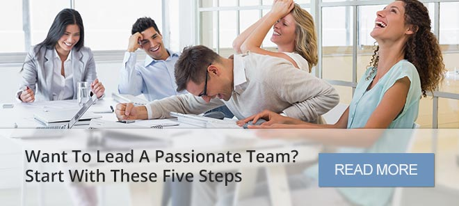WANT TO LEAD A PASSIONATE TEAM? START WITH THESE FIVE STEPS