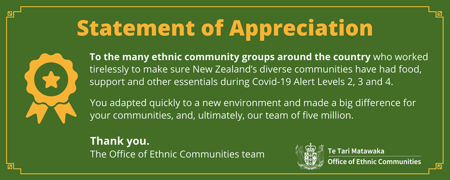 Statement of appreciation - to the many ethnic community groups around the country who worked tirelessly to make sure New Zealand's diverse communities have had food, support and other essentials during COVID-19 Alert levels 2, 3 and 4. You adapted quickly to a new environment and made a big difference for your communities, and, ultimately, our team of five million. Thank you The Office of Ethnic Communities team