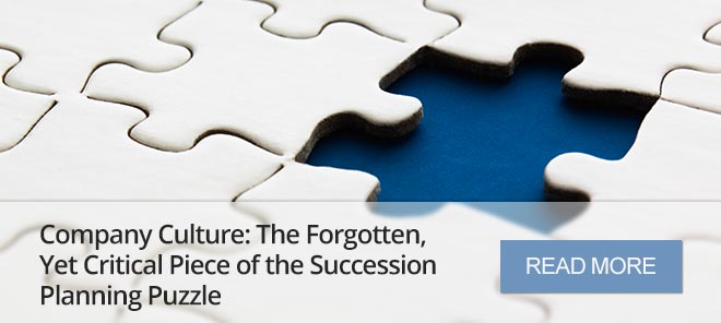 COMPANY CULTURE: THE FORGOTTEN, YET CRITICAL PIECE OF THE SUCCESSION PLANNING PUZZLE