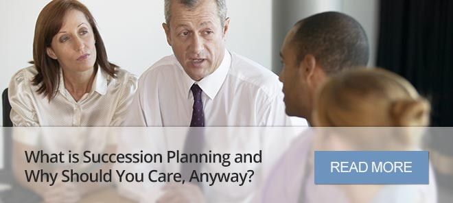 WHAT IS SUCCESSION PLANNING AND WHY SHOULD YOU CARE, ANYWAY?