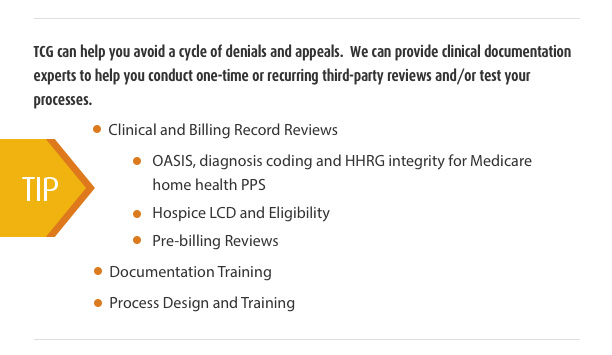 TCG Can Help you avoid a cycle of denials and appeals. We can provide clinical documentation experts to help you conduct one-time or recurring third-party reviews and/or test your processes