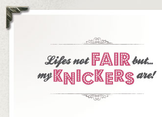 Life's Not Fair But... My Knickers Are!