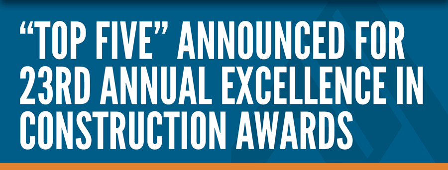 """""""Top Five"""" Announced for 23rd Annual Excellence in Construction Awards"""