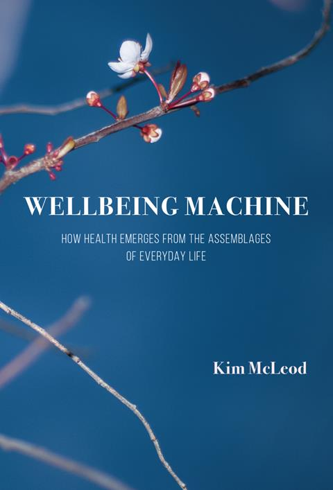 Kim McLeod (2017) Wellbeing Machine: How Health Emerges from the Assemblages of Everyday Life, Carolina Academic Press