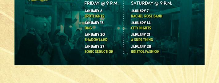 1/6 Spotlights, 1/13 OMG ,1/20 Shadowland, 1/27 Sonic Seduction, 1/7 Rachel Rose Band, 1/14 City Nights, 1/21 A Sure Thing, 1/28 Bristol Fashion