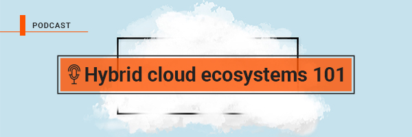 Podcast: Hybrid cloud ecosystems 101