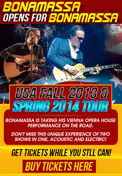 Bonamassa Opens For Bonamassa, Fall 2013 Tour tickets available. ALSO, New Tour Dates! 2014 Spring Tour. Featuring a full acoustic and electric performance by Joe. Click here to buy now