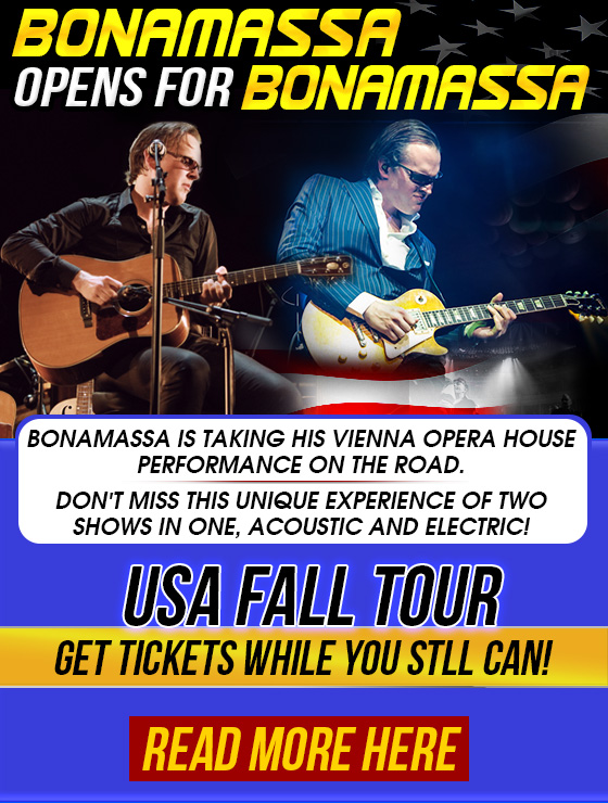 Bonamassa Opens For Bonamassa. USA Fall Tour. Get tickets while you still can! Read More Here