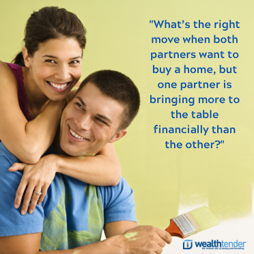 What's the right move when both partners want to buy a home, but one partner is bringing more to the table financially than the other?